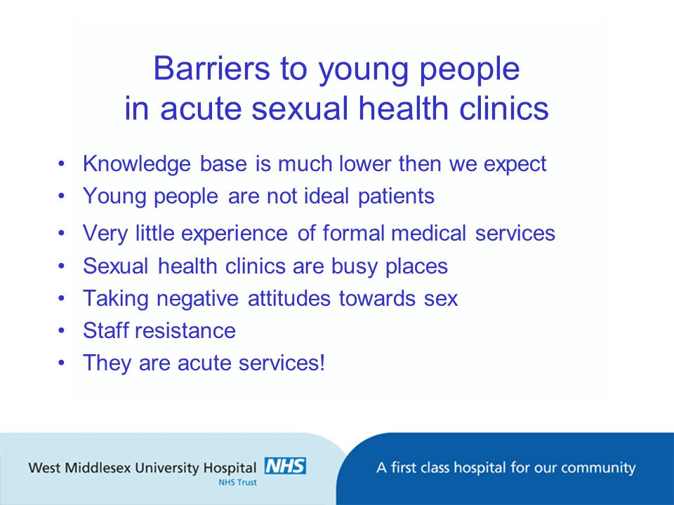 Barriers to young people in acute sexual health clinics Knowledge base is much lower then we expect Young people are not ideal patients Very little experience of formal medical services Sexual health clinics are busy places Taking negative attitudes towards sex Staff resistance They are acute services!