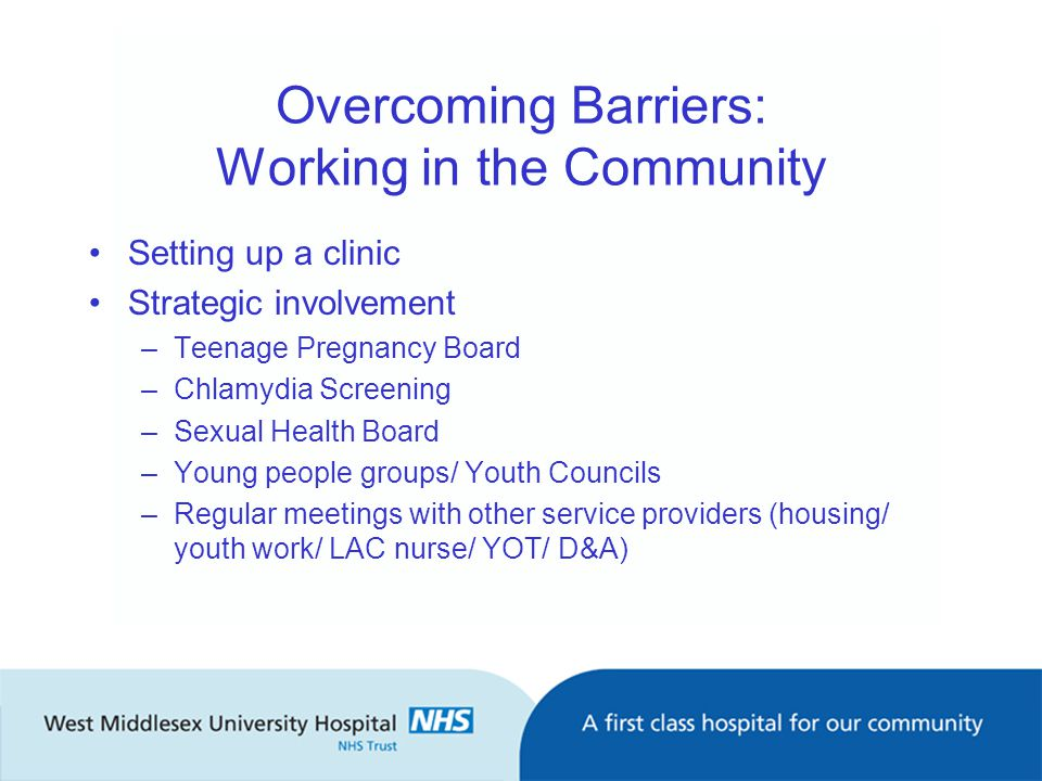 Overcoming Barriers: Working in the Community Setting up a clinic Strategic involvement –Teenage Pregnancy Board –Chlamydia Screening –Sexual Health Board –Young people groups/ Youth Councils –Regular meetings with other service providers (housing/ youth work/ LAC nurse/ YOT/ D&A)