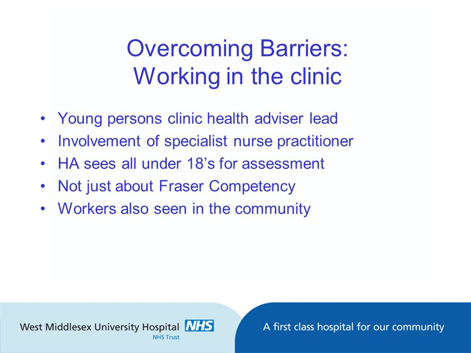 Overcoming Barriers: Working in the clinic Young persons clinic health adviser lead Involvement of specialist nurse practitioner HA sees all under 18's for assessment Not just about Fraser Competency Workers also seen in the community