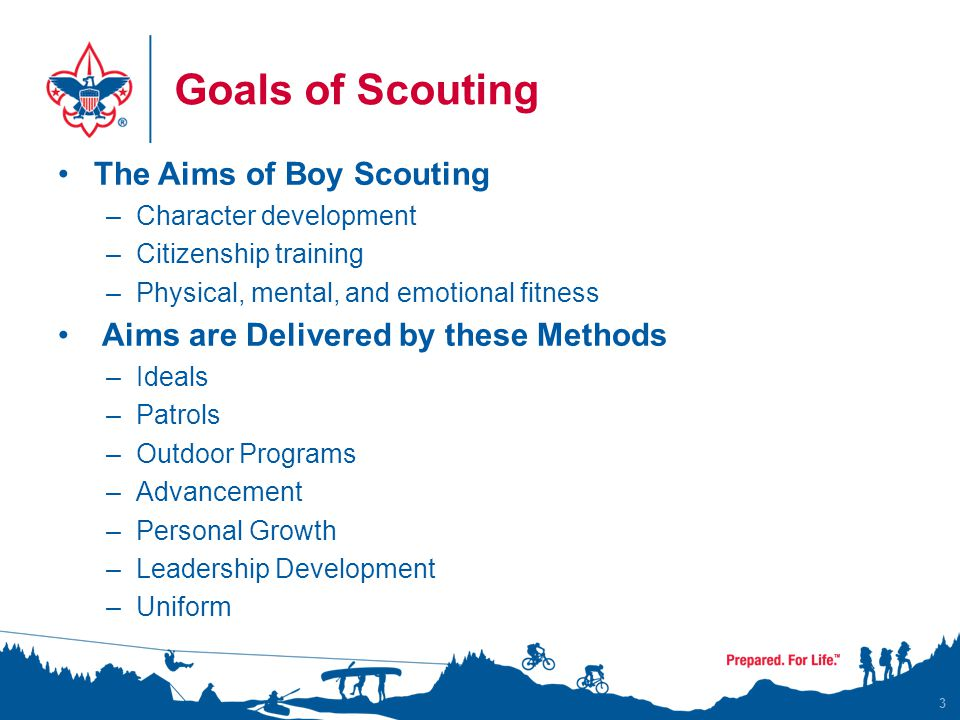 Goals of Scouting The Aims of Boy Scouting –Character development –Citizenship training –Physical, mental, and emotional fitness Aims are Delivered by these Methods –Ideals –Patrols –Outdoor Programs –Advancement –Personal Growth –Leadership Development –Uniform 3