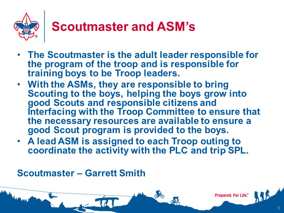 Scoutmaster and ASM's The Scoutmaster is the adult leader responsible for the program of the troop and is responsible for training boys to be Troop leaders.