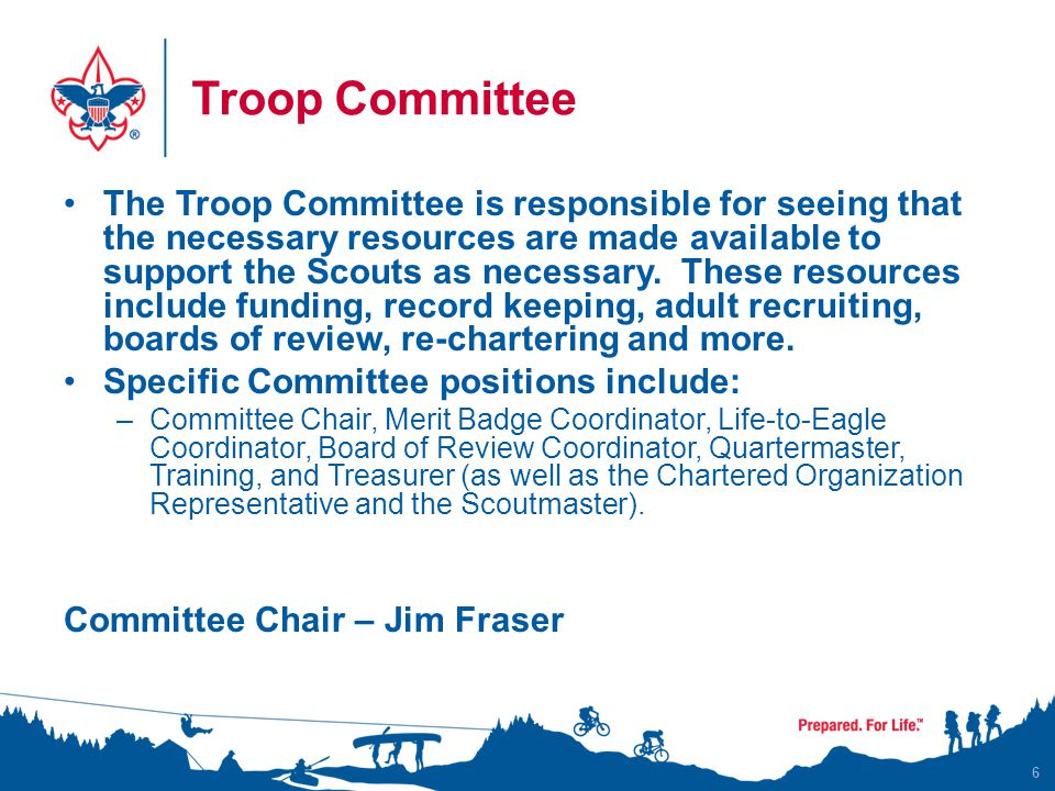 Troop Committee The Troop Committee is responsible for seeing that the necessary resources are made available to support the Scouts as necessary.