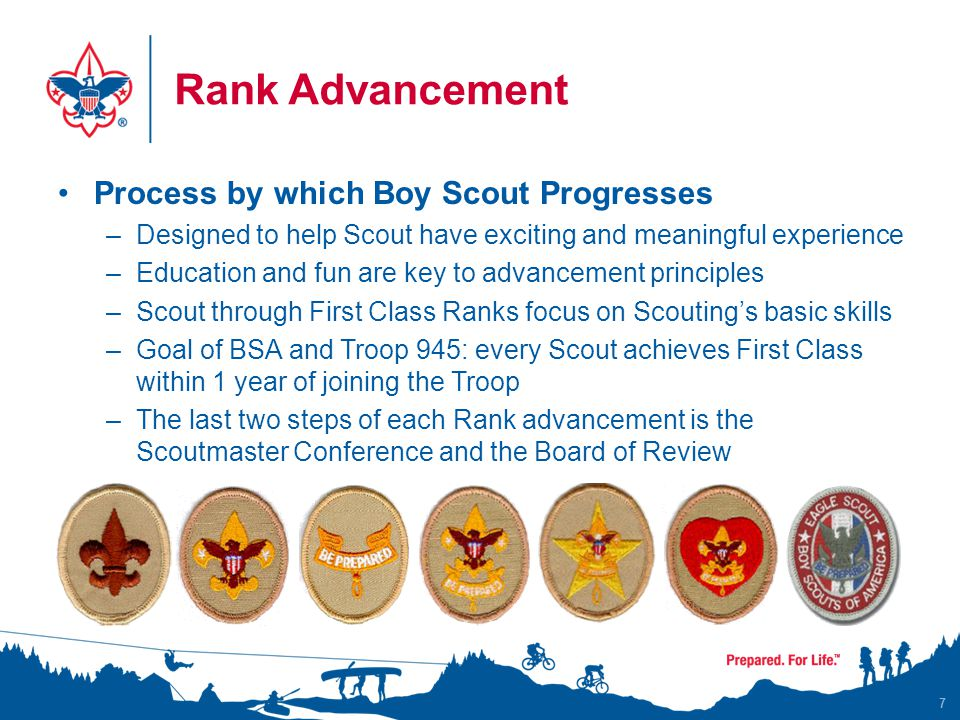 Rank Advancement Process by which Boy Scout Progresses –Designed to help Scout have exciting and meaningful experience –Education and fun are key to advancement principles –Scout through First Class Ranks focus on Scouting's basic skills –Goal of BSA and Troop 945: every Scout achieves First Class within 1 year of joining the Troop –The last two steps of each Rank advancement is the Scoutmaster Conference and the Board of Review 7
