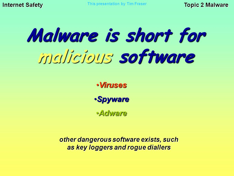 Internet Safety Topic 2 Malware This presentation by Tim Fraser Malware is short for malicious software VirusesViruses SpywareSpyware AdwareAdware other dangerous software exists, such as key loggers and rogue diallers