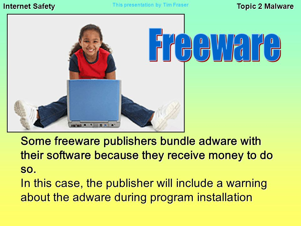 Internet Safety Topic 2 Malware This presentation by Tim Fraser Some freeware publishers bundle adware with their software because they receive money to do so.