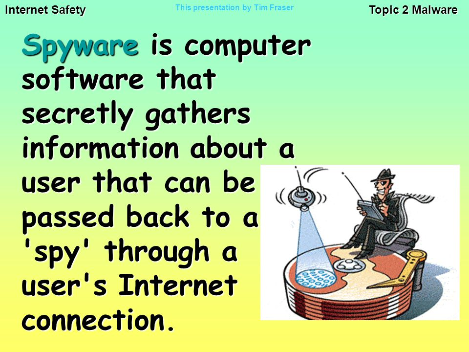 Internet Safety Topic 2 Malware This presentation by Tim Fraser Spyware is computer software that secretly gathers information about a user that can be passed back to a spy through a user s Internet connection.