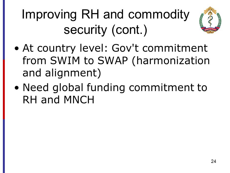 23 Improving RH and commodity security Addressing RH needs Implementing the NRSHS Deepen the roles of CSWG, Appreciate the role of RHSC and the linkage with CSWG Long-term and predictable commitments from donors to RHC/contraceptives supplies, build national capacity for improvement financing, forecasting and procurement Widen the scope of LMIS and HMIS