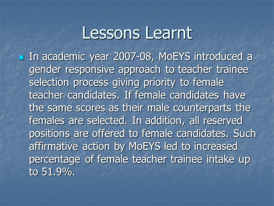 Lessons Learnt In academic year , MoEYS introduced a gender responsive approach to teacher trainee selection process giving priority to female teacher candidates.