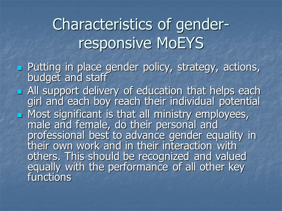 Characteristics of gender- responsive MoEYS Putting in place gender policy, strategy, actions, budget and staff Putting in place gender policy, strategy, actions, budget and staff All support delivery of education that helps each girl and each boy reach their individual potential All support delivery of education that helps each girl and each boy reach their individual potential Most significant is that all ministry employees, male and female, do their personal and professional best to advance gender equality in their own work and in their interaction with others.