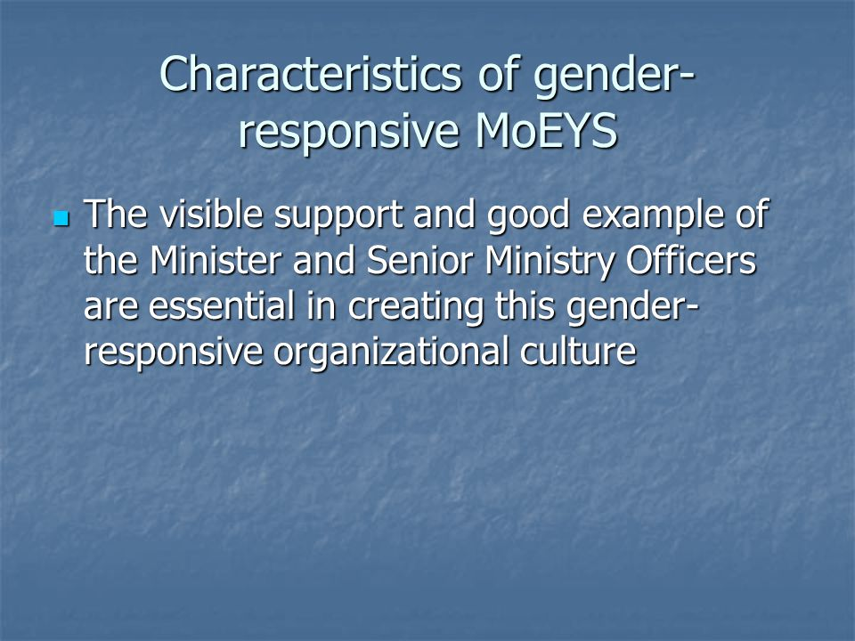 Characteristics of gender- responsive MoEYS The visible support and good example of the Minister and Senior Ministry Officers are essential in creating this gender- responsive organizational culture The visible support and good example of the Minister and Senior Ministry Officers are essential in creating this gender- responsive organizational culture