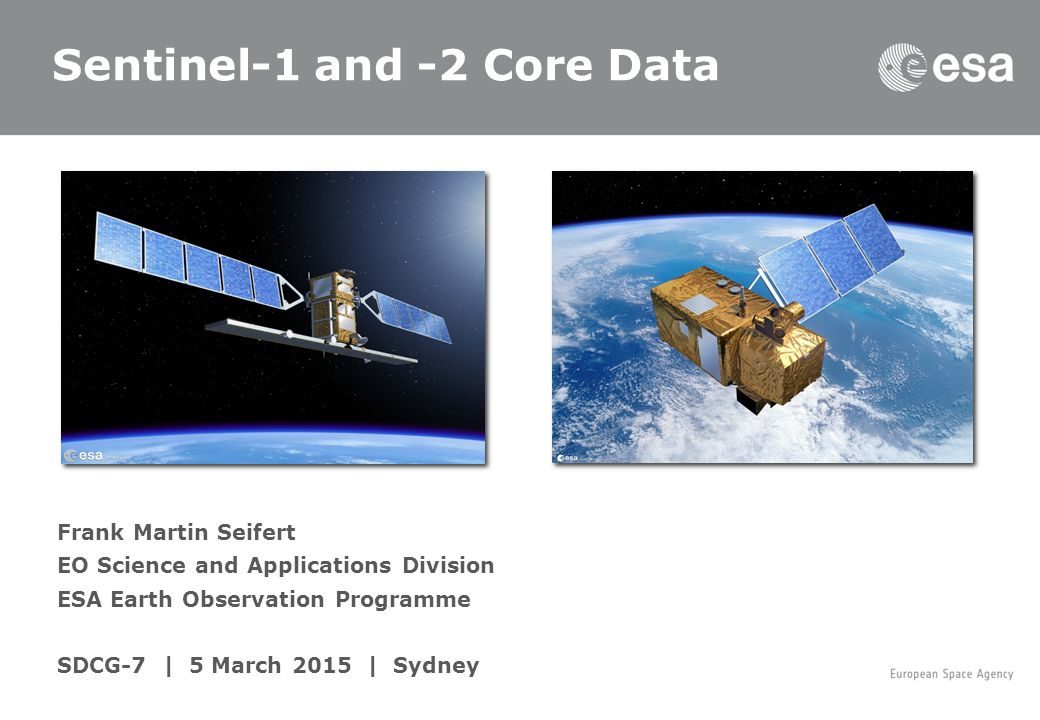 Frank Martin Seifert EO Science and Applications Division ESA Earth Observation Programme SDCG-7 | 5 March 2015 | Sydney Sentinel-1 and -2 Core Data