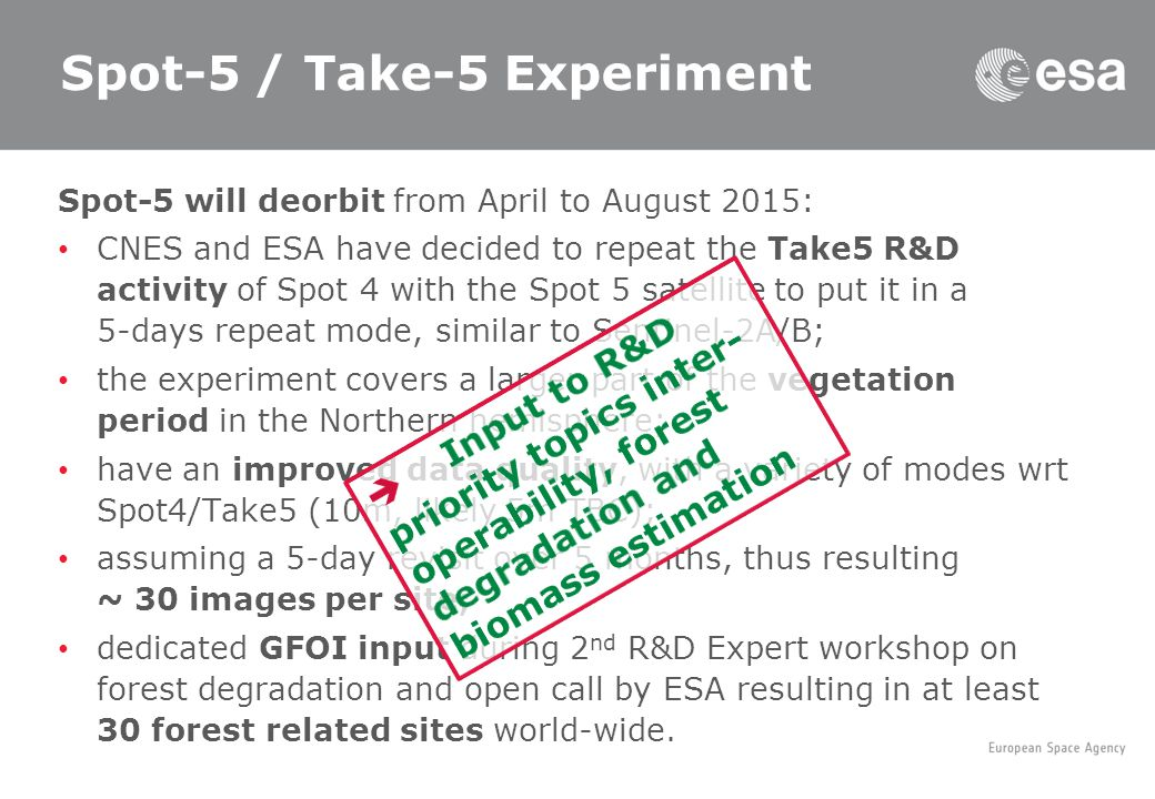 Spot-5 / Take-5 Experiment Spot-5 will deorbit from April to August 2015: CNES and ESA have decided to repeat the Take5 R&D activity of Spot 4 with the Spot 5 satellite to put it in a 5-days repeat mode, similar to Sentinel-2A/B; the experiment covers a larger part of the vegetation period in the Northern hemisphere; have an improved data quality, with a variety of modes wrt Spot4/Take5 (10m, likely 5m TBC); assuming a 5-day revisit over 5 months, thus resulting ~ 30 images per site; dedicated GFOI input during 2 nd R&D Expert workshop on forest degradation and open call by ESA resulting in at least 30 forest related sites world-wide.