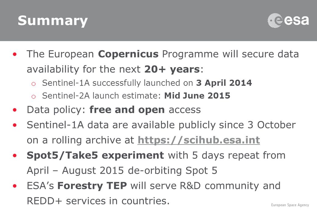 Summary The European Copernicus Programme will secure data availability for the next 20+ years: o Sentinel-1A successfully launched on 3 April 2014 o Sentinel-2A launch estimate: Mid June 2015 Data policy: free and open access Sentinel-1A data are available publicly since 3 October on a rolling archive at   Spot5/Take5 experiment with 5 days repeat from April – August 2015 de-orbiting Spot 5 ESA's Forestry TEP will serve R&D community and REDD+ services in countries.