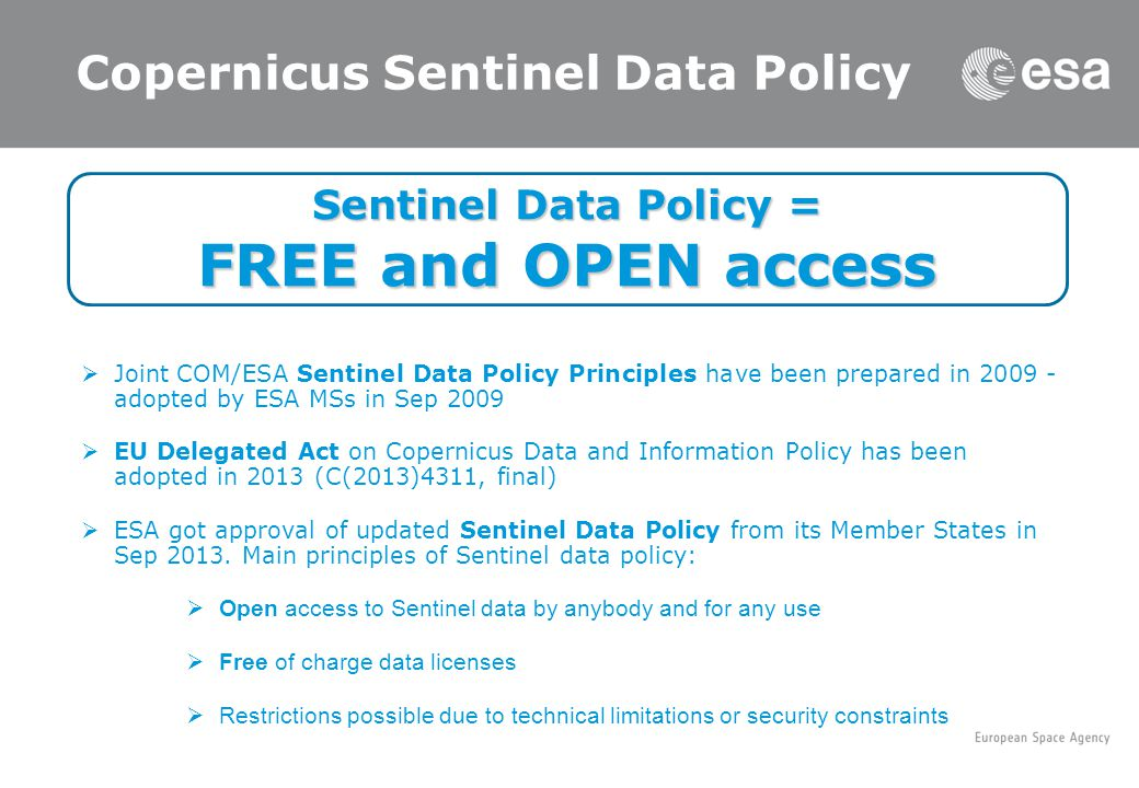 Copernicus Sentinel Data Policy  Joint COM/ESA Sentinel Data Policy Principles have been prepared in adopted by ESA MSs in Sep 2009  EU Delegated Act on Copernicus Data and Information Policy has been adopted in 2013 (C(2013)4311, final)  ESA got approval of updated Sentinel Data Policy from its Member States in Sep 2013.