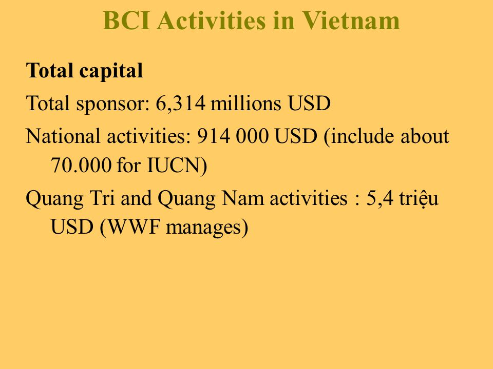 BCI Activities in Vietnam Total capital Total sponsor: 6,314 millions USD National activities: USD (include about for IUCN) Quang Tri and Quang Nam activities : 5,4 triệu USD (WWF manages)