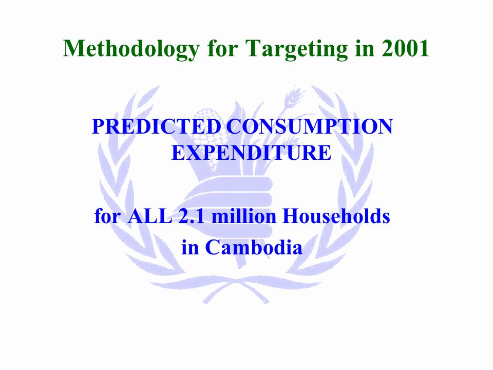 Methodology for Targeting in 2001 Census 98 (2.1 million households) Consumption Expenditure as explained by Household size Age of head of household Education level Proportion of elderly Widowed head of household Occupation of head of household Electricity source Water source Urban household