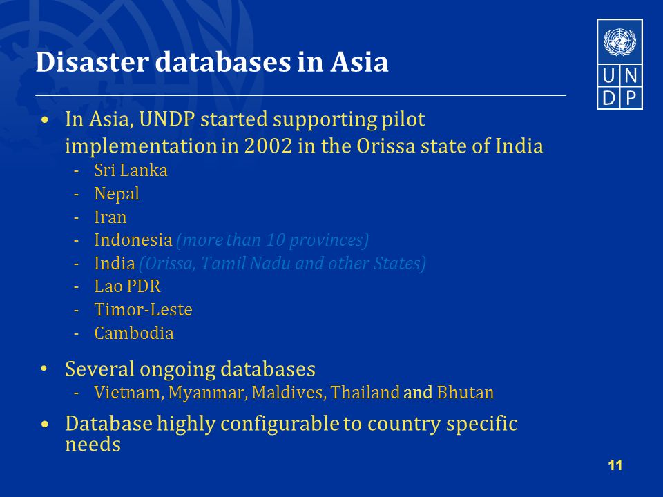 Disaster databases in Asia In Asia, UNDP started supporting pilot implementation in 2002 in the Orissa state of India -Sri Lanka -Nepal -Iran -Indonesia (more than 10 provinces) -India (Orissa, Tamil Nadu and other States) -Lao PDR -Timor-Leste -Cambodia Several ongoing databases -Vietnam, Myanmar, Maldives, Thailand and Bhutan Database highly configurable to country specific needs 11
