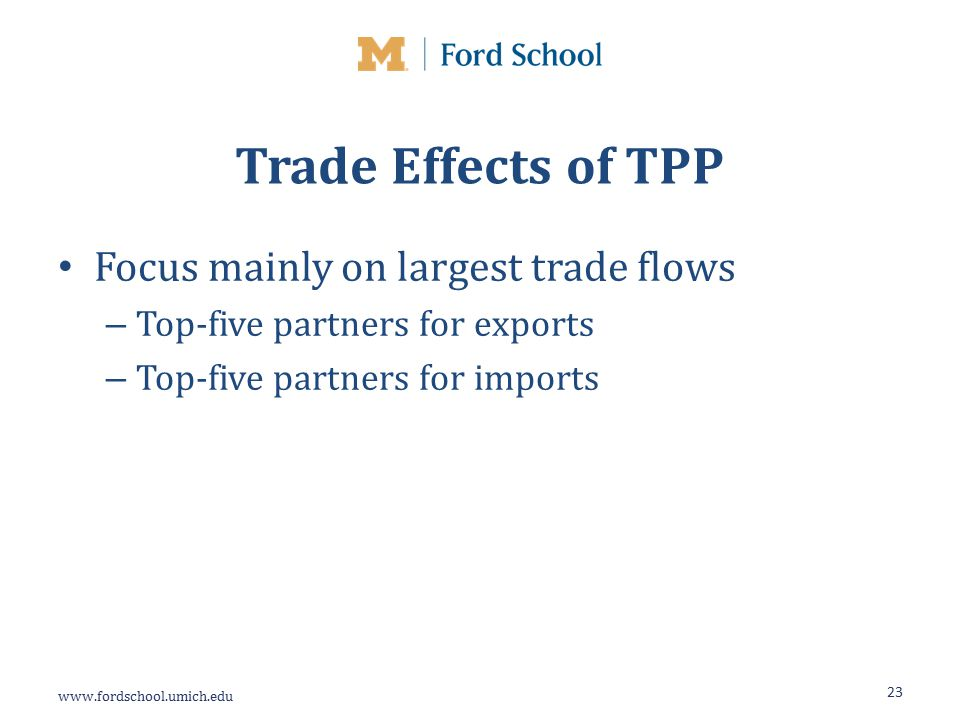 Trade Effects of TPP Focus mainly on largest trade flows – Top-five partners for exports – Top-five partners for imports 23