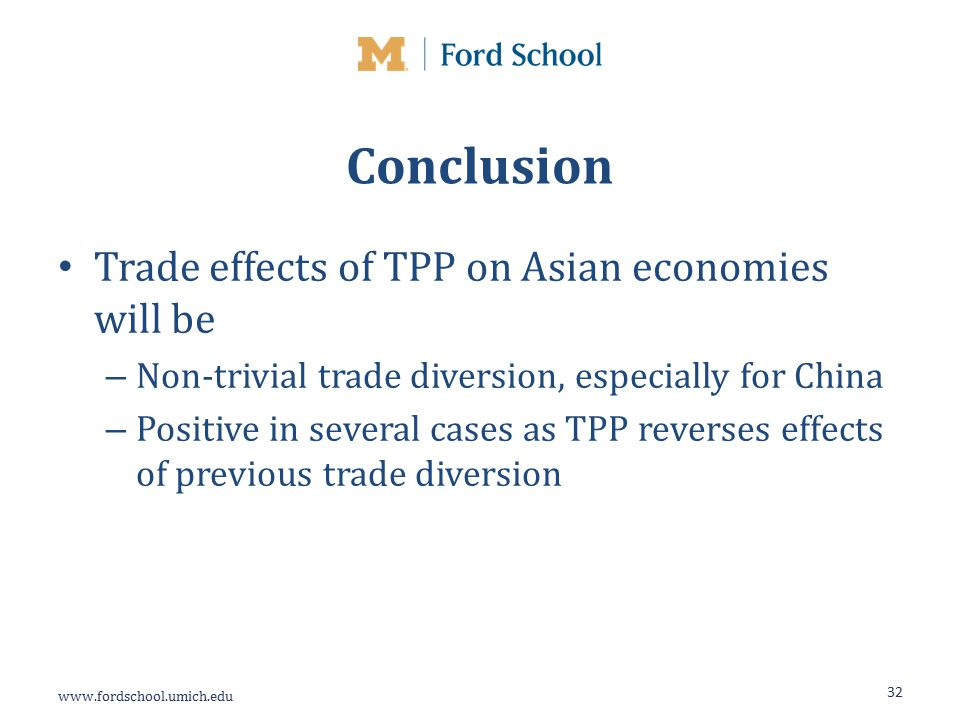Conclusion Trade effects of TPP on Asian economies will be – Non-trivial trade diversion, especially for China – Positive in several cases as TPP reverses effects of previous trade diversion 32
