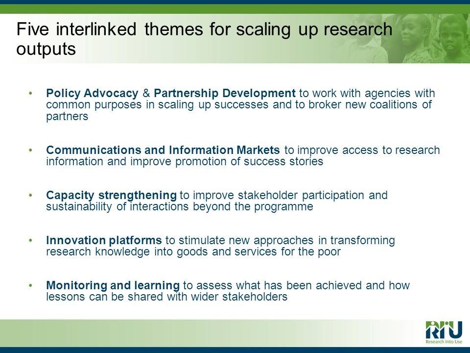 Five interlinked themes for scaling up research outputs Policy Advocacy & Partnership Development to work with agencies with common purposes in scaling up successes and to broker new coalitions of partners Communications and Information Markets to improve access to research information and improve promotion of success stories Capacity strengthening to improve stakeholder participation and sustainability of interactions beyond the programme Innovation platforms to stimulate new approaches in transforming research knowledge into goods and services for the poor Monitoring and learning to assess what has been achieved and how lessons can be shared with wider stakeholders