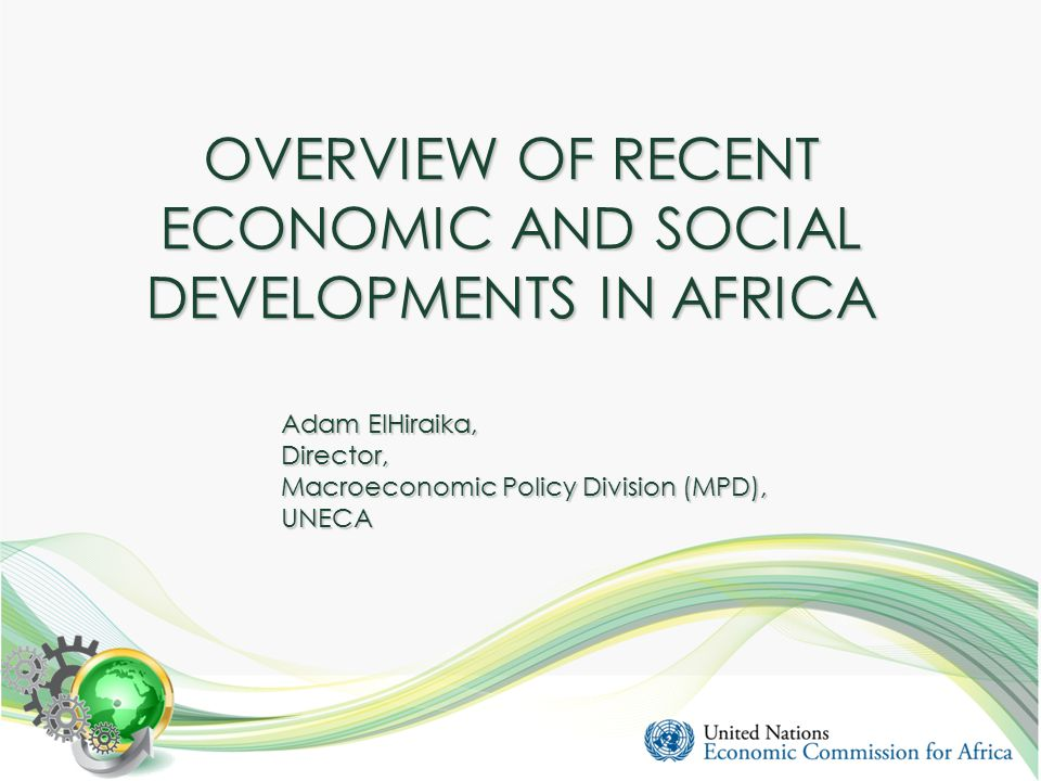 OVERVIEW OF RECENT ECONOMIC AND SOCIAL DEVELOPMENTS IN AFRICA Adam ElHiraika, Director, Macroeconomic Policy Division (MPD), UNECA