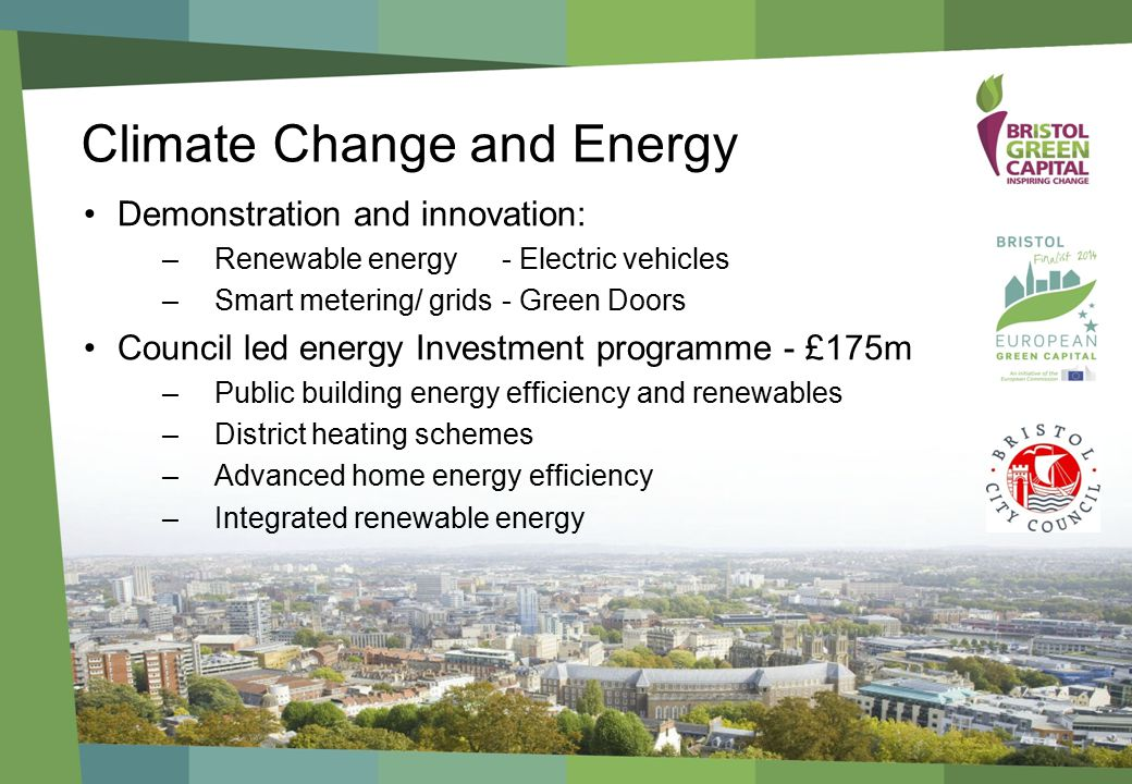 Climate Change and Energy Demonstration and innovation: –Renewable energy - Electric vehicles –Smart metering/ grids- Green Doors Council led energy Investment programme - £175m –Public building energy efficiency and renewables –District heating schemes –Advanced home energy efficiency –Integrated renewable energy