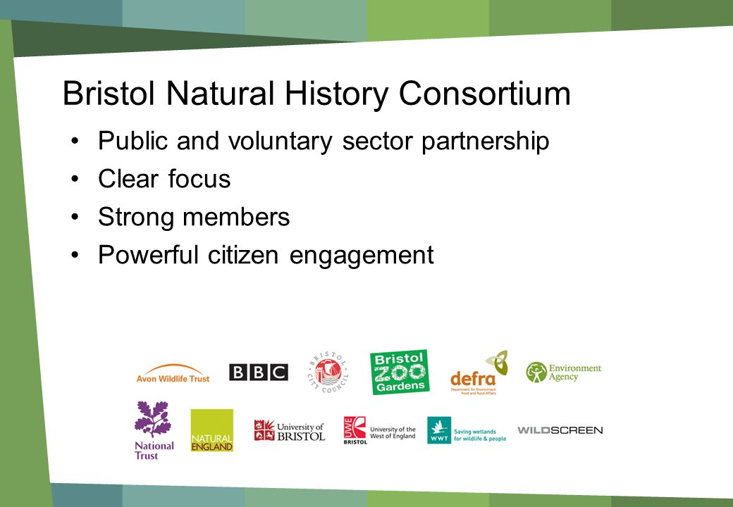 Bristol Natural History Consortium Public and voluntary sector partnership Clear focus Strong members Powerful citizen engagement