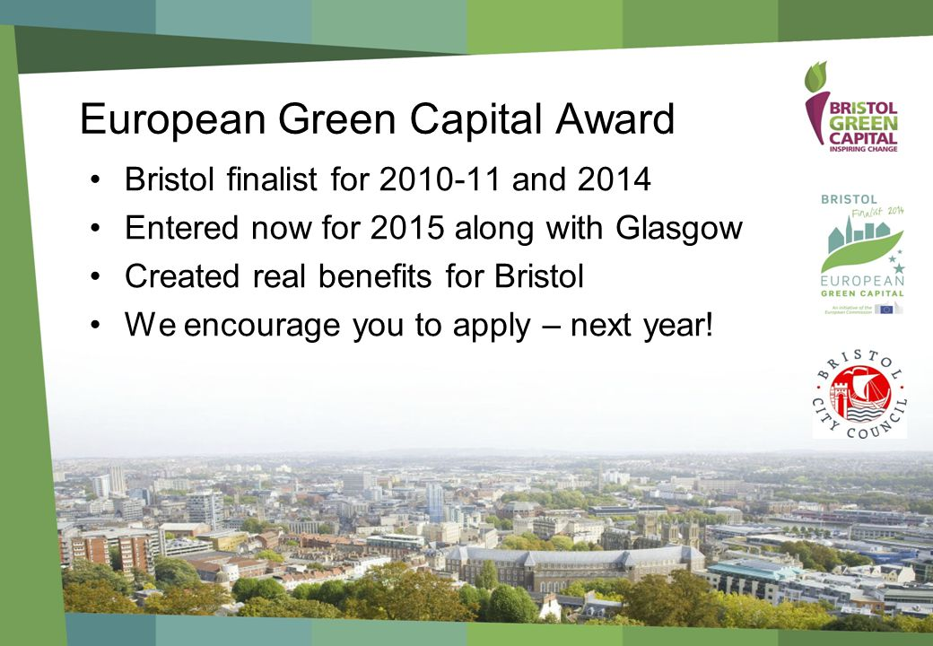 European Green Capital Award Bristol finalist for and 2014 Entered now for 2015 along with Glasgow Created real benefits for Bristol We encourage you to apply – next year!