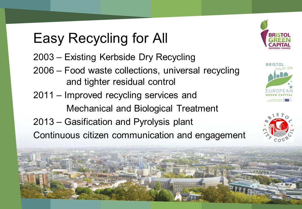 Easy Recycling for All 2003 – Existing Kerbside Dry Recycling 2006 – Food waste collections, universal recycling and tighter residual control 2011 – Improved recycling services and Mechanical and Biological Treatment 2013 – Gasification and Pyrolysis plant Continuous citizen communication and engagement