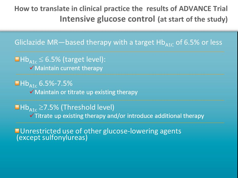 How to translate in clinical practice the results of ADVANCE Trial Intensive glucose control (at start of the study) Gliclazide MR—based therapy with a target Hb A1C of 6.5% or less Hb A1c  6.5% (target level): Maintain current therapy Hb A1c 6.5%-7.5% Maintain or titrate up existing therapy Hb A1c  7.5% (Threshold level) Titrate up existing therapy and/or introduce additional therapy Unrestricted use of other glucose-lowering agents (except sulfonylureas)