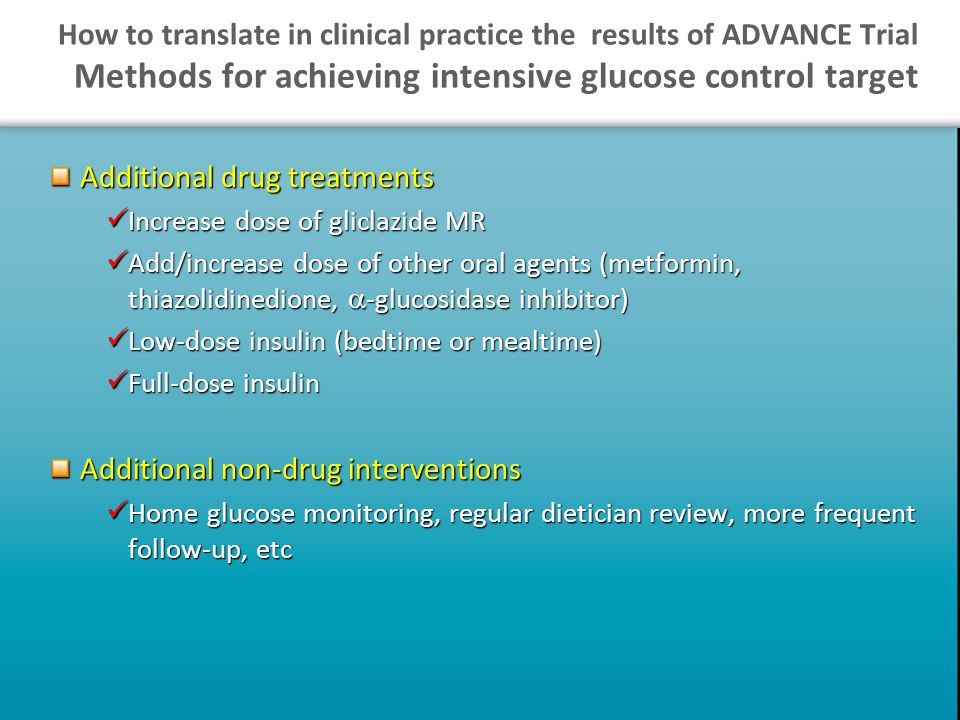 How to translate in clinical practice the results of ADVANCE Trial Methods for achieving intensive glucose control target Additional drug treatments Increase dose of gliclazide MR Increase dose of gliclazide MR Add/increase dose of other oral agents (metformin, thiazolidinedione,  -glucosidase inhibitor) Add/increase dose of other oral agents (metformin, thiazolidinedione,  -glucosidase inhibitor) Low-dose insulin (bedtime or mealtime) Low-dose insulin (bedtime or mealtime) Full-dose insulin Full-dose insulin Additional non-drug interventions Home glucose monitoring, regular dietician review, more frequent follow-up, etc Home glucose monitoring, regular dietician review, more frequent follow-up, etc