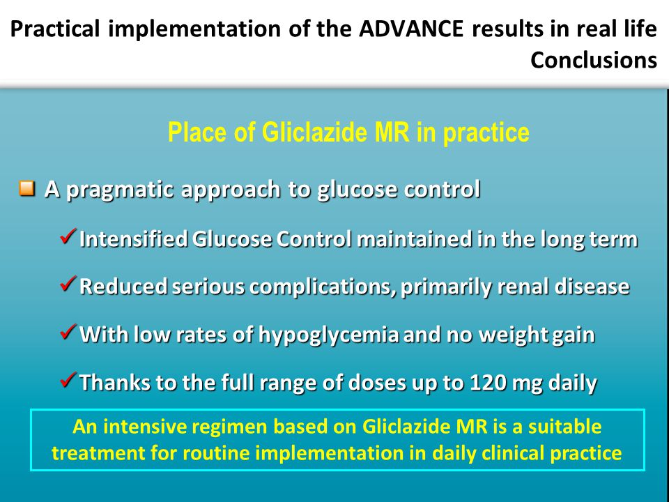 Practical implementation of the ADVANCE results in real life Conclusions A pragmatic approach to glucose control Intensified Glucose Control maintained in the long term Intensified Glucose Control maintained in the long term Reduced serious complications, primarily renal disease Reduced serious complications, primarily renal disease With low rates of hypoglycemia and no weight gain With low rates of hypoglycemia and no weight gain Thanks to the full range of doses up to 120 mg daily Thanks to the full range of doses up to 120 mg daily An intensive regimen based on Gliclazide MR is a suitable treatment for routine implementation in daily clinical practice Place of Gliclazide MR in practice