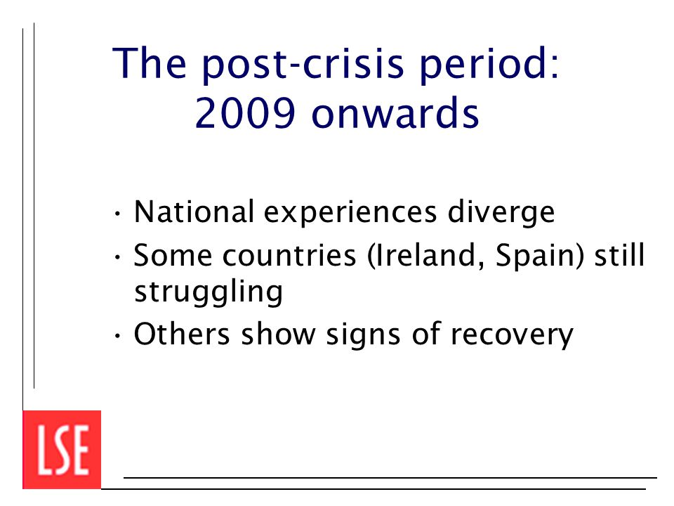 The post-crisis period: 2009 onwards National experiences diverge Some countries (Ireland, Spain) still struggling Others show signs of recovery