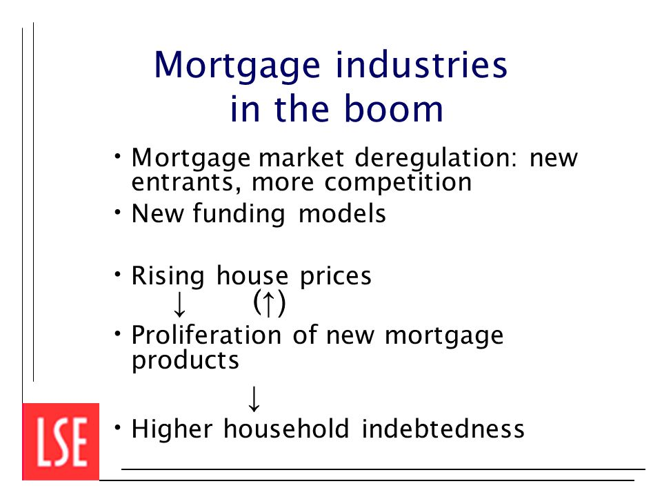 Mortgage industries in the boom Mortgage market deregulation: new entrants, more competition New funding models Rising house prices ↓ ( ↑) Proliferation of new mortgage products ↓ Higher household indebtedness