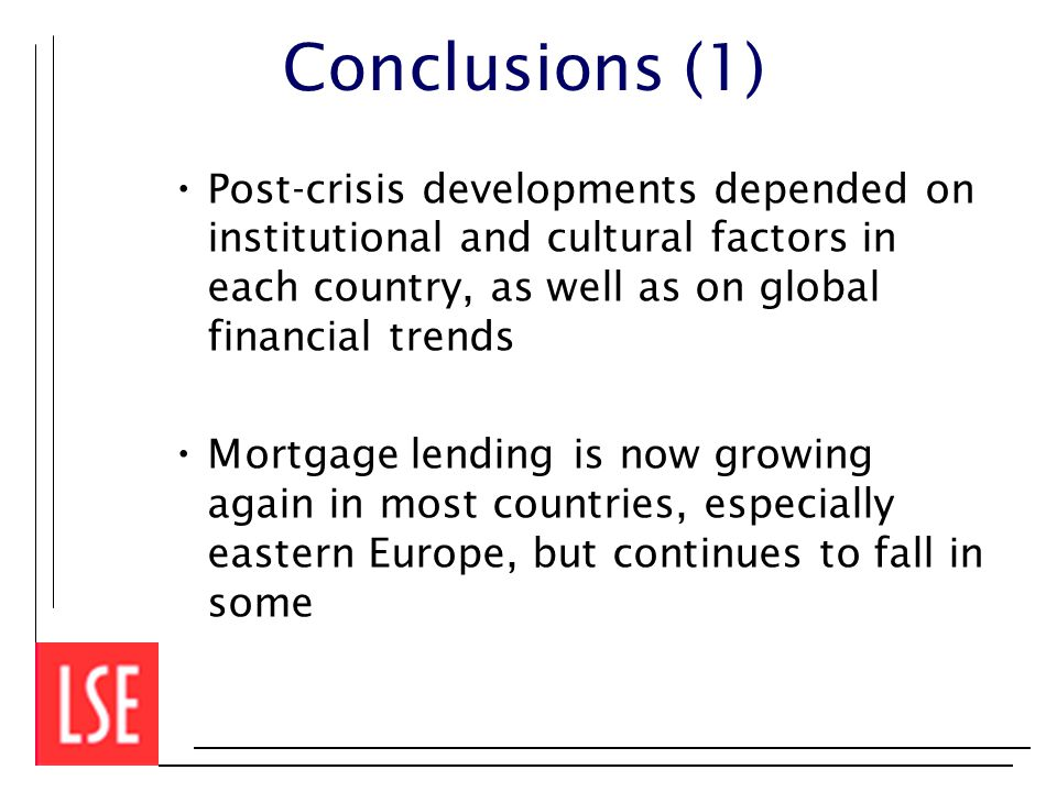 Conclusions (1) Post-crisis developments depended on institutional and cultural factors in each country, as well as on global financial trends Mortgage lending is now growing again in most countries, especially eastern Europe, but continues to fall in some