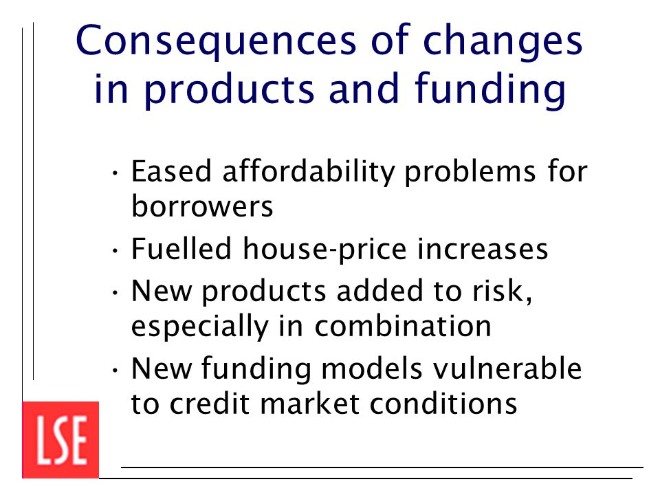 Consequences of changes in products and funding Eased affordability problems for borrowers Fuelled house-price increases New products added to risk, especially in combination New funding models vulnerable to credit market conditions