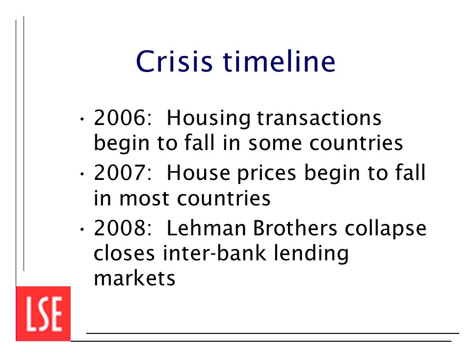 Crisis timeline 2006: Housing transactions begin to fall in some countries 2007: House prices begin to fall in most countries 2008: Lehman Brothers collapse closes inter-bank lending markets
