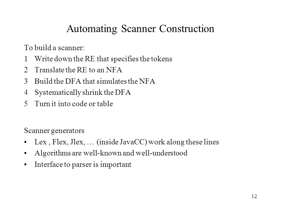 12 Automating Scanner Construction To build a scanner: 1Write down the RE that specifies the tokens 2Translate the RE to an NFA 3Build the DFA that simulates the NFA 4Systematically shrink the DFA 5Turn it into code or table Scanner generators Lex, Flex, Jlex, … (inside JavaCC) work along these lines Algorithms are well-known and well-understood Interface to parser is important