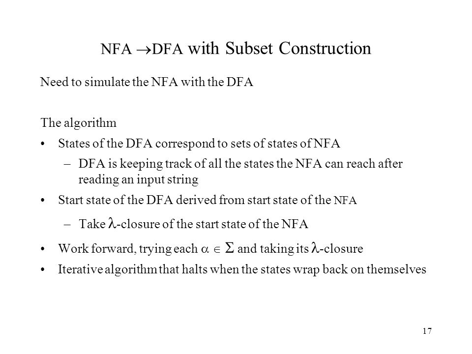 17 NFA  DFA with Subset Construction Need to simulate the NFA with the DFA The algorithm States of the DFA correspond to sets of states of NFA –DFA is keeping track of all the states the NFA can reach after reading an input string Start state of the DFA derived from start state of the NFA –Take -closure of the start state of the NFA Work forward, trying each    and taking its -closure Iterative algorithm that halts when the states wrap back on themselves