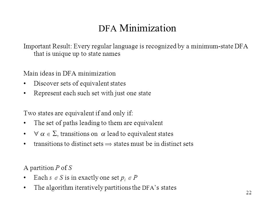 22 DFA Minimization Important Result: Every regular language is recognized by a minimum-state DFA that is unique up to state names Main ideas in DFA minimization Discover sets of equivalent states Represent each such set with just one state Two states are equivalent if and only if: The set of paths leading to them are equivalent    , transitions on  lead to equivalent states transitions to distinct sets  states must be in distinct sets A partition P of S Each s  S is in exactly one set p i  P The algorithm iteratively partitions the DFA 's states