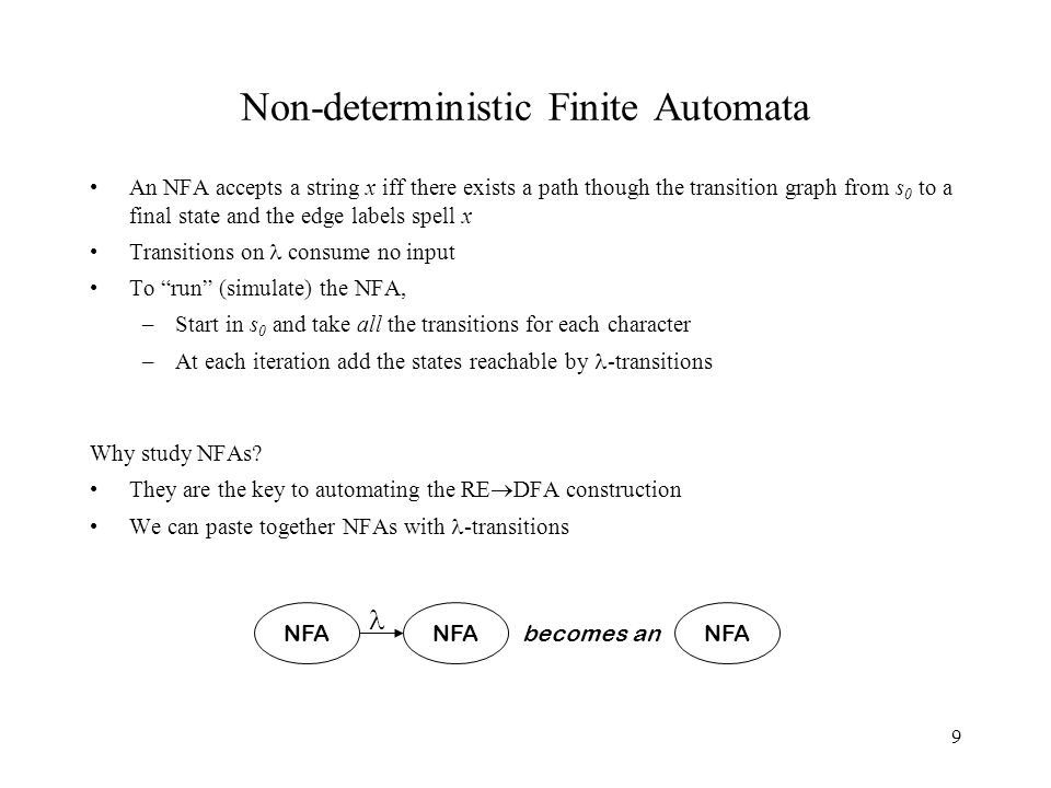 9 Non-deterministic Finite Automata An NFA accepts a string x iff there exists a path though the transition graph from s 0 to a final state and the edge labels spell x Transitions on consume no input To run (simulate) the NFA, –Start in s 0 and take all the transitions for each character –At each iteration add the states reachable by -transitions Why study NFAs.