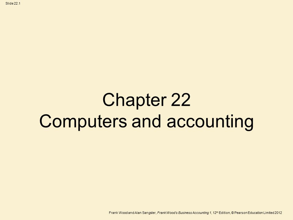Frank Wood and Alan Sangster, Frank Wood's Business Accounting 1, 12 th Edition, © Pearson Education Limited 2012 Slide 22.1 Chapter 22 Computers and accounting