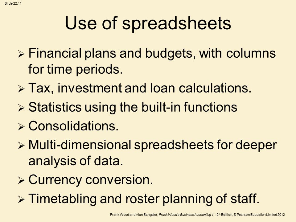 Frank Wood and Alan Sangster, Frank Wood's Business Accounting 1, 12 th Edition, © Pearson Education Limited 2012 Slide Use of spreadsheets  Financial plans and budgets, with columns for time periods.