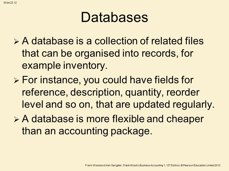 Frank Wood and Alan Sangster, Frank Wood's Business Accounting 1, 12 th Edition, © Pearson Education Limited 2012 Slide Databases  A database is a collection of related files that can be organised into records, for example inventory.