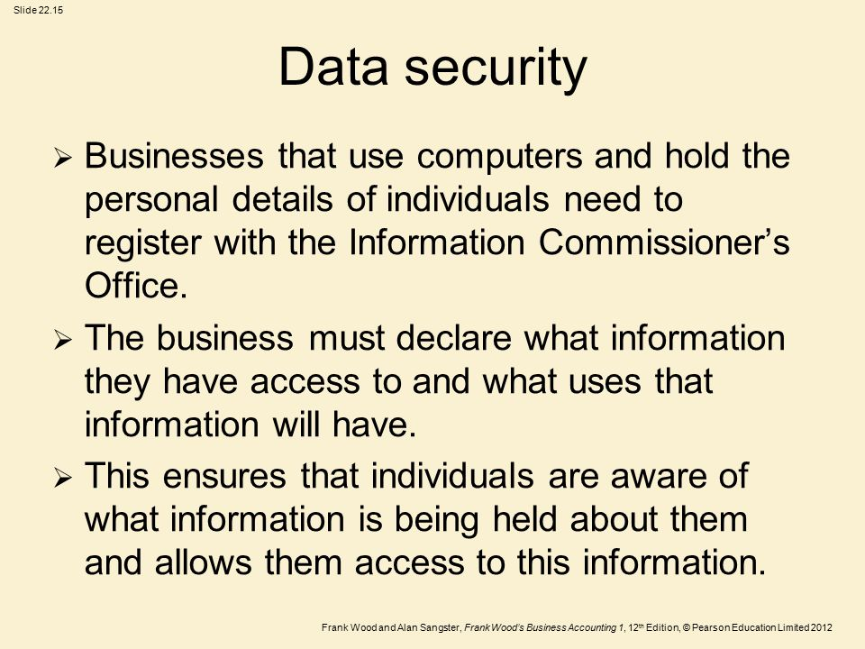 Frank Wood and Alan Sangster, Frank Wood's Business Accounting 1, 12 th Edition, © Pearson Education Limited 2012 Slide Data security  Businesses that use computers and hold the personal details of individuals need to register with the Information Commissioner's Office.