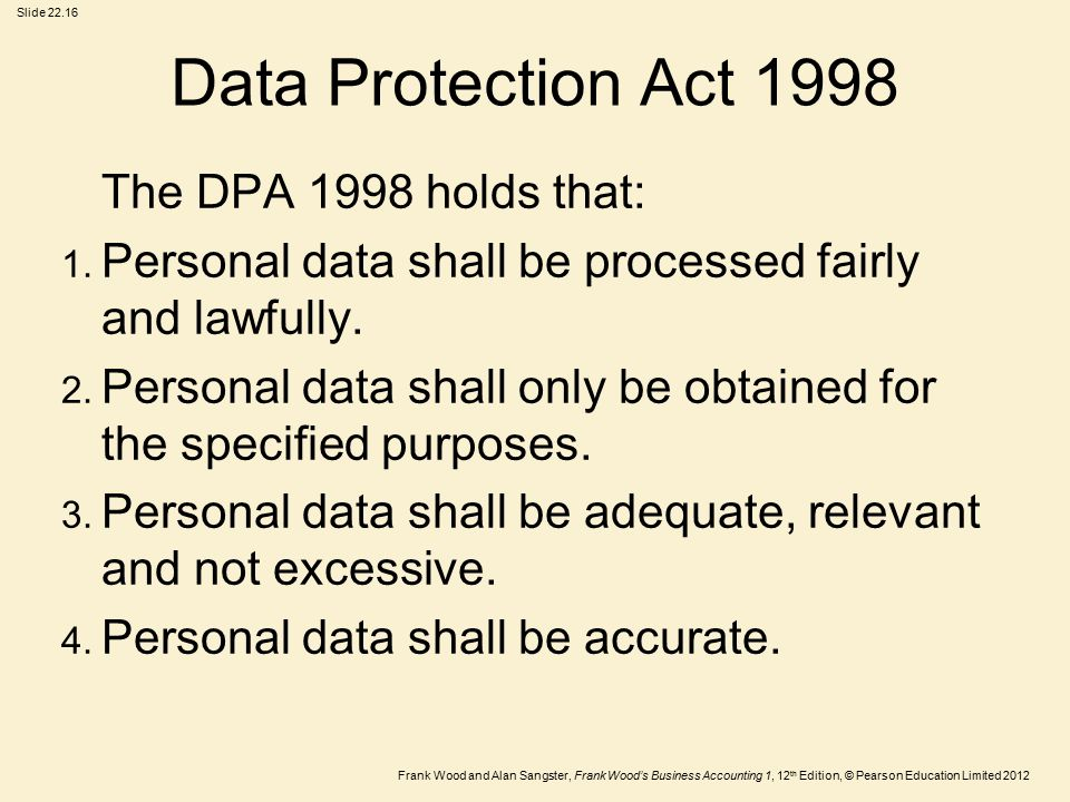 Frank Wood and Alan Sangster, Frank Wood's Business Accounting 1, 12 th Edition, © Pearson Education Limited 2012 Slide Data Protection Act 1998 The DPA 1998 holds that: 1.