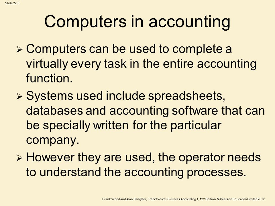 Frank Wood and Alan Sangster, Frank Wood's Business Accounting 1, 12 th Edition, © Pearson Education Limited 2012 Slide 22.5 Computers in accounting  Computers can be used to complete a virtually every task in the entire accounting function.