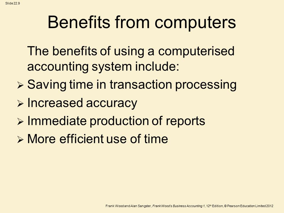 Frank Wood and Alan Sangster, Frank Wood's Business Accounting 1, 12 th Edition, © Pearson Education Limited 2012 Slide 22.9 Benefits from computers The benefits of using a computerised accounting system include:  Saving time in transaction processing  Increased accuracy  Immediate production of reports  More efficient use of time