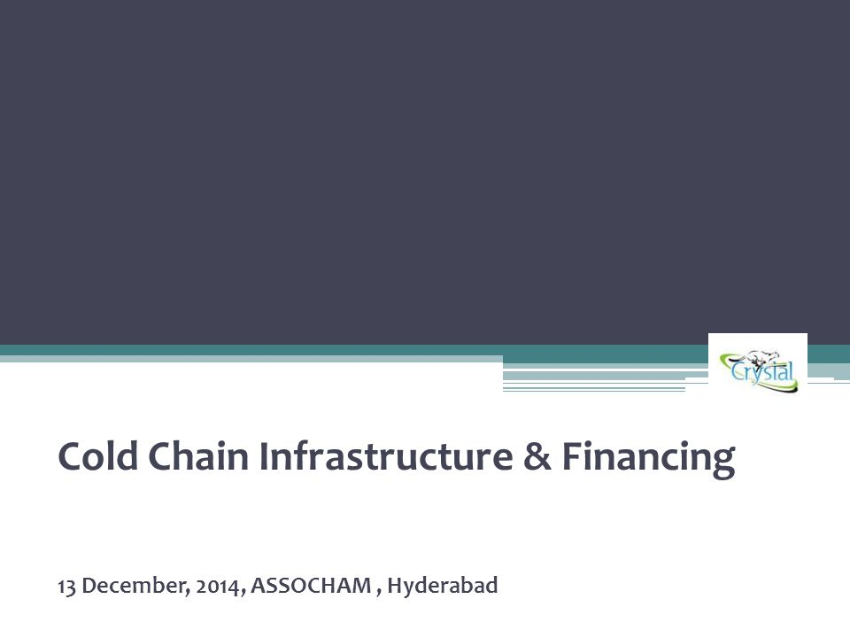 Cold Chain Infrastructure & Financing 13 December, 2014, ASSOCHAM, Hyderabad