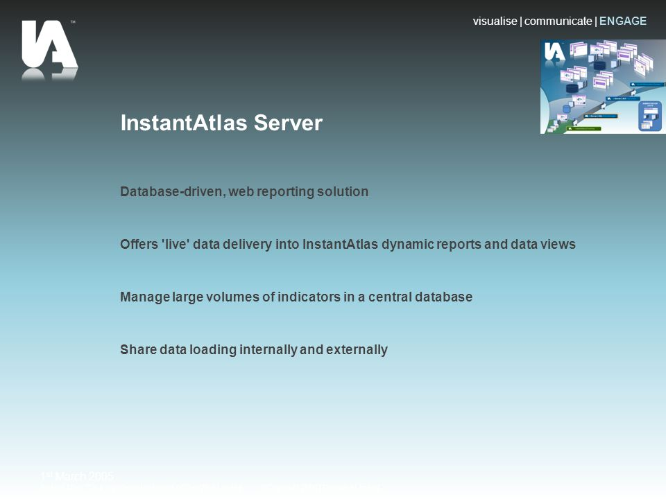 visualise | communicate | ENGAGE Instant Atlas™ is a registered trademark of GeoWise Limited ©Copyright 2008 | Geowise Limited 1 st March 2005 InstantAtlas Server Database-driven, web reporting solution Offers live data delivery into InstantAtlas dynamic reports and data views Manage large volumes of indicators in a central database Share data loading internally and externally
